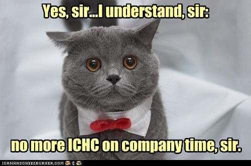 Yes, sir...I understand, sir: no more ICHC on company time, sir.