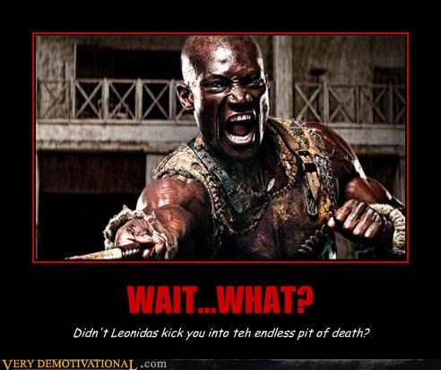 WAIT...WHAT? Didn't Leonidas kick you into teh endless pit of death?