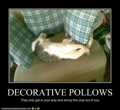 DECORATIVE POLLOWS They only get in your way and annoy the crap out of you