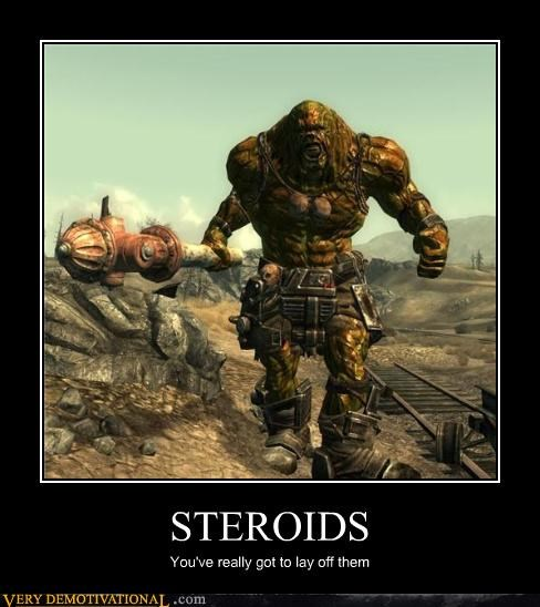 STEROIDS You've really got to lay off them
