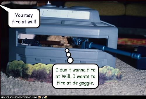 You may fire at will! I dun't wanna fire at Will, I wants to fire at de goggie.