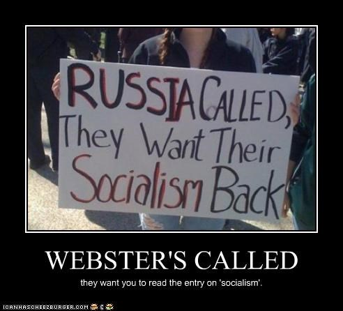 WEBSTER'S CALLED they want you to read the entry on 'socialism'.