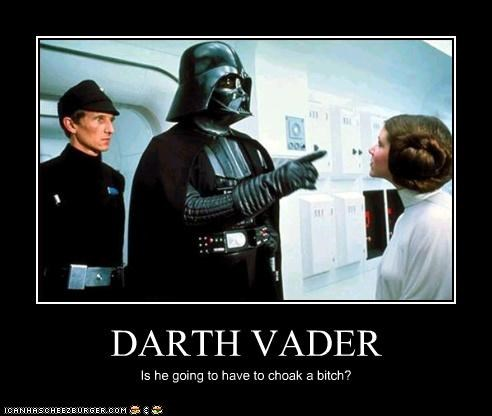 DARTH VADER Is he going to have to choak a bitch?
