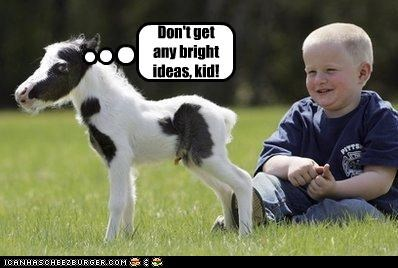 Don't get any bright ideas, kid!