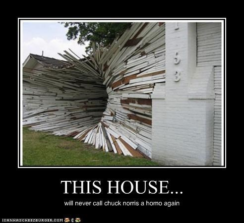 THIS HOUSE... will never call chuck norris a homo again