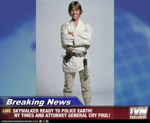 Breaking News - SKYWALKER READY TO POLICE EARTH! NY TIMES AND ATTORNEY GENERAL CRY FOUL!