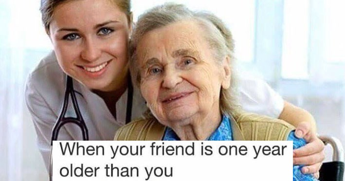 Funny memes about friends, drinking, alcohol, animals, sloths, dogs, cats, dating, relationships, iphones, pizzas, photo of an old lady and young doctor, text says when youre friend is one year older than you.