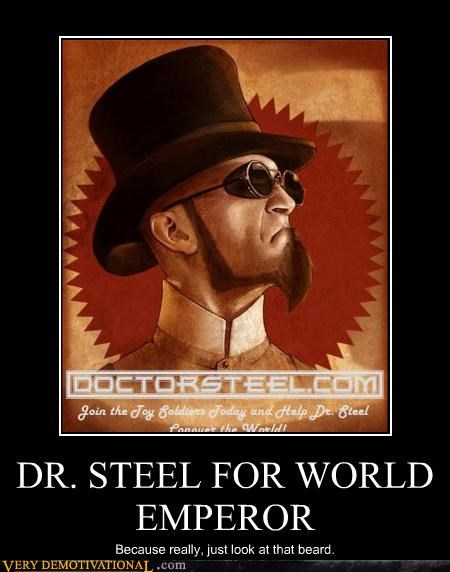 DR. STEEL FOR WORLD EMPEROR Because really, just look at that beard.