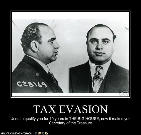 TAX EVASION Used to qualify you for 10 years in THE BIG HOUSE, now it makes you Secretary of the Treasury
