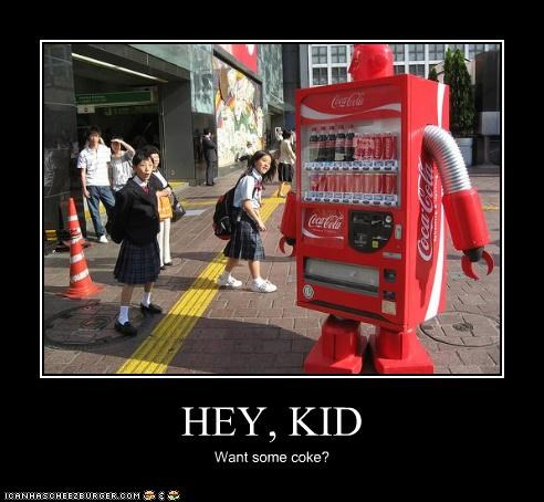 HEY, KID Want some coke?