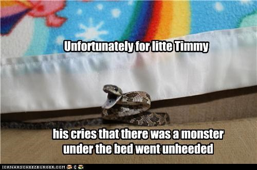 Unfortunately for litte Timmy his cries that there was a monster under the bed went unheeded
