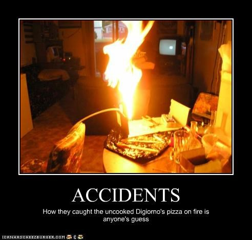 ACCIDENTS How they caught the uncooked Digiorno's pizza on fire is anyone's guess