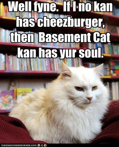 Well fyne. If I no kan has cheezburger, then Basement Cat kan has yur soul.