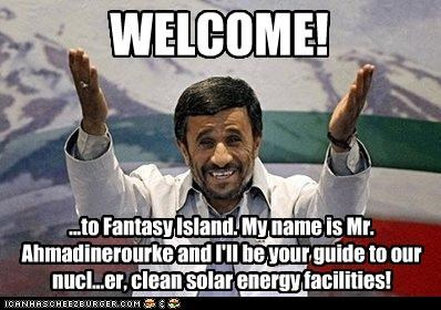 WELCOME! ...to Fantasy Island. My name is Mr. Ahmadinerourke and I'll be your guide to our nucl...er, clean solar energy facilities!