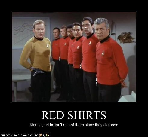 RED SHIRTS Kirk is glad he isn't one of them since they die soon