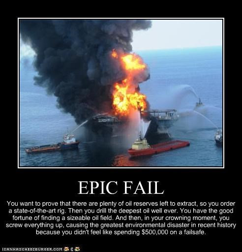 EPIC FAIL You want to prove that there are plenty of oil reserves left to extract, so you order a state-of-the-art rig. Then you drill the deepest oil well ever. You have the good fortune of finding a sizeable oil field. And then, in your crowning moment, you screw everything up, causing the greatest environmental disaster in recent history because you didn't feel like spending $500,000 on a failsafe.