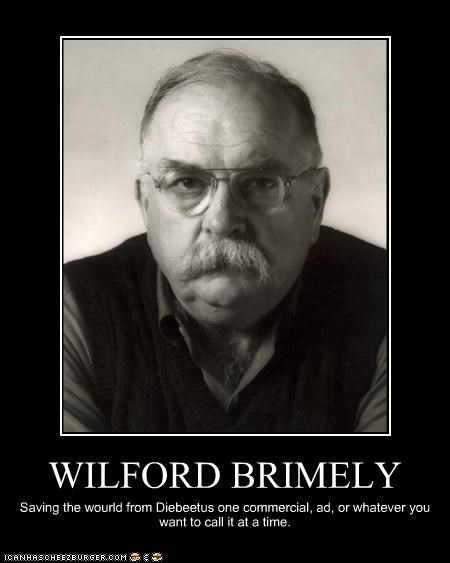 WILFORD BRIMELY Saving the wourld from Diebeetus one commercial, ad, or whatever you want to call it at a time.