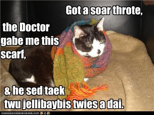 Got a soar throte, & he sed taek twu jellibaybis twies a dai. the Doctor gabe me this scarf,