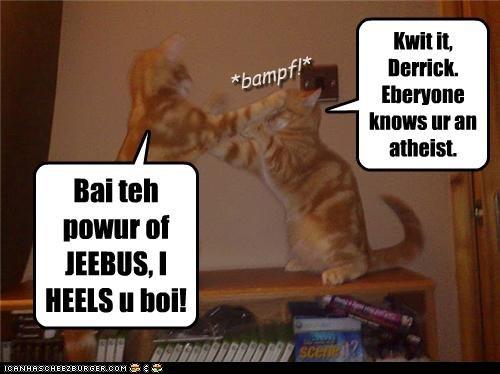 Bai teh powur of JEEBUS, I HEELS u boi! Kwit it, Derrick. Eberyone knows ur an atheist. *bampf!*