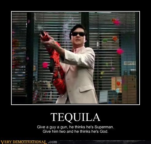 TEQUILA Give a guy a gun, he thinks he's Superman. Give him two and he thinks he's God.