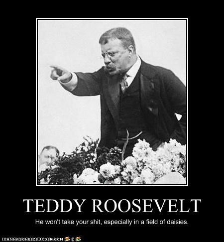TEDDY ROOSEVELT He won't take your shit, especially in a field of daisies.