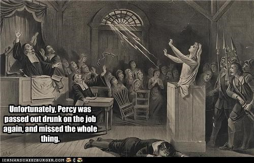 Unfortunately, Percy was passed out drunk on the job again, and missed the whole thing.