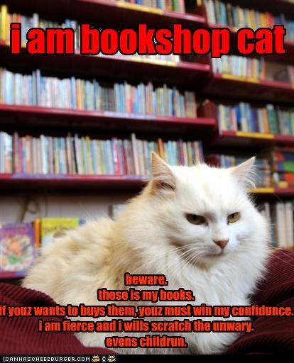 i am bookshop cat beware. these is my books. if youz wants to buys them, youz must win my confidunce. i am fierce and i wills scratch the unwary. evens childrun.