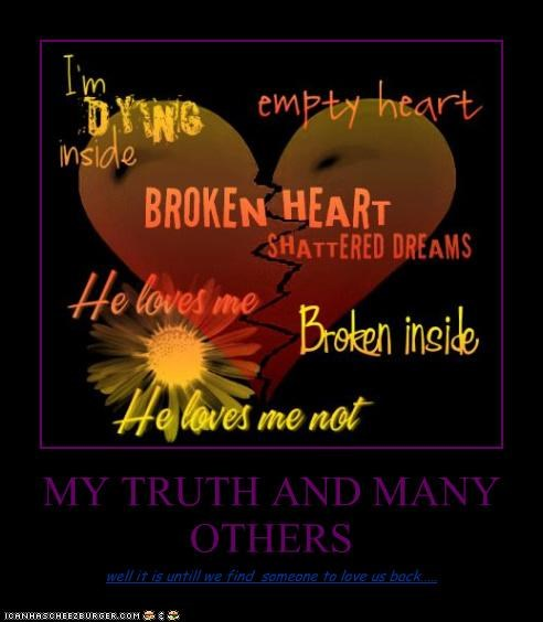 MY TRUTH AND MANY OTHERS well it is untill we find someone to love us back.....