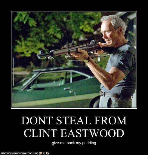 DONT STEAL FROM CLINT EASTWOOD give me back my pudding