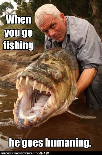 When you go fishing he goes humaning.