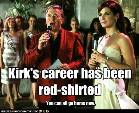 Kirk's career has been red-shirted You can all go home now.