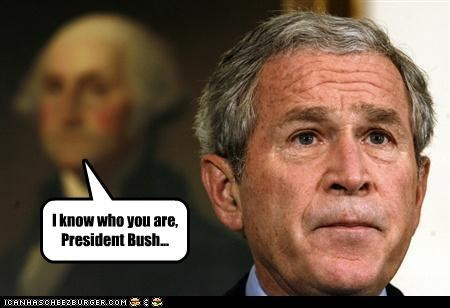 I know who you are, President Bush...