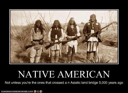 NATIVE AMERICAN Not unless you're the ones that crossed a n Asiatic land bridge 5,000 years ago