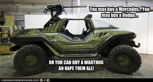 You may buy a Mercedes... You may buy a Dodge... OR YOU CAN BUY A WARTHOG AN RAPE THEM ALL!