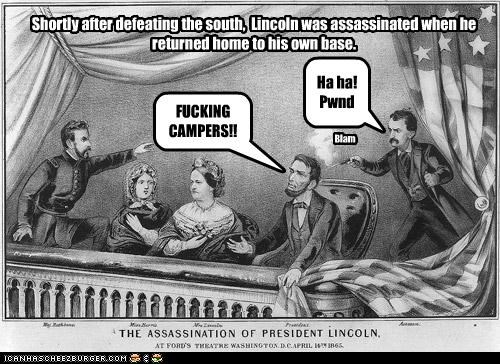 Shortly after defeating the south, Lincoln was assassinated when he returned home to his own base. FUCKING CAMPERS!! Ha ha! Pwnd Blam
