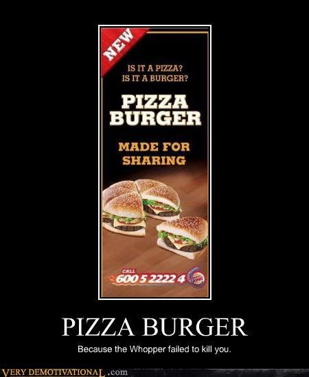 PIZZA BURGER Because the Whopper failed to kill you.