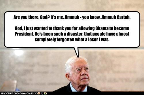 Are you there, God? It's me, Jimmuh - you know, Jimmuh Cartuh. God, I just wanted to thank you for allowing Obama to become President. He's been such a disaster, that people have almost completely forgotten what a loser I was.