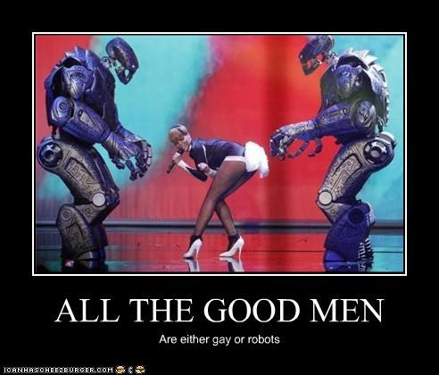 ALL THE GOOD MEN Are either gay or robots