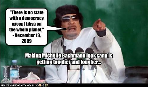 "Making Michelle Bachmann look sane is getting tougher and tougher... ""There is no state with a democracy except Libya on the whole planet."" - December 13, 2009"