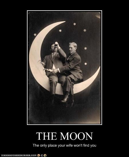 THE MOON The only place your wife won't find you