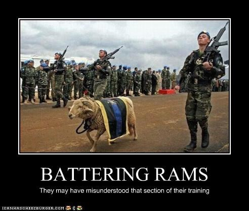 BATTERING RAMS They may have misunderstood that section of their training