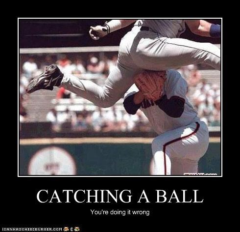 CATCHING A BALL You're doing it wrong