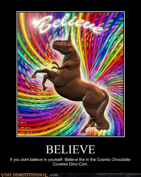 BELIEVE If you dont believe in yourself. Believe the in the Cosmic Chocolate-Covered Dino-Corn.