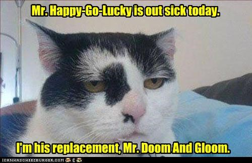 ;-D Mr. Happy-Go-Lucky is out sick today. I'm his replacement, Mr. Doom And Gloom.