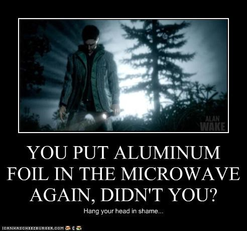 YOU PUT ALUMINUM FOIL IN THE MICROWAVE AGAIN, DIDN'T YOU? Hang your head in shame...