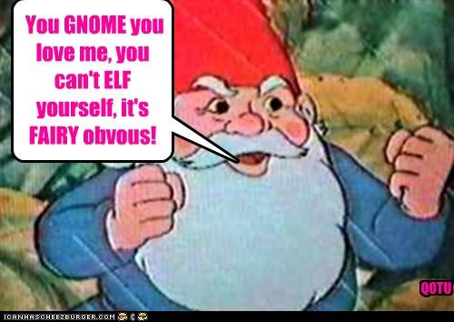 You GNOME you love me, you can't ELF yourself, it's FAIRY obvous! QOTU