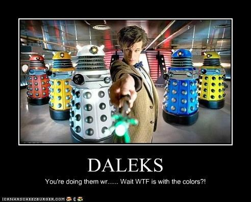 DALEKS You're doing them wr...... Wait WTF is with the colors?!
