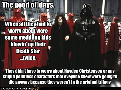The good ol' days. When all they had to worry about were some meddling kids blowin' up their Death Star ...twice. They didn't have to worry about Hayden Christensen or any stupid pointless characters that eveyone knew were going to die anyway because they weren't in the original trilogy.