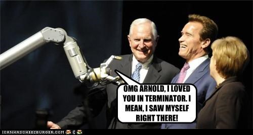 OMG ARNOLD, I LOVED YOU IN TERMINATOR. I MEAN, I SAW MYSELF RIGHT THERE!