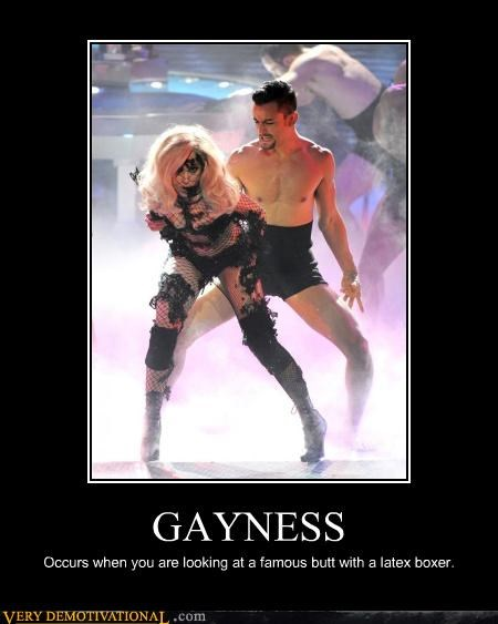GAYNESS Occurs when you are looking at a famous butt with a latex boxer.